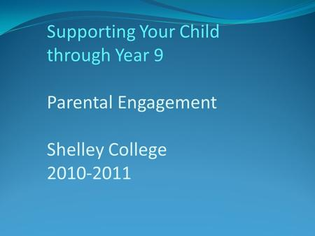 Supporting Your Child through Year 9 Parental Engagement Shelley College 2010-2011.