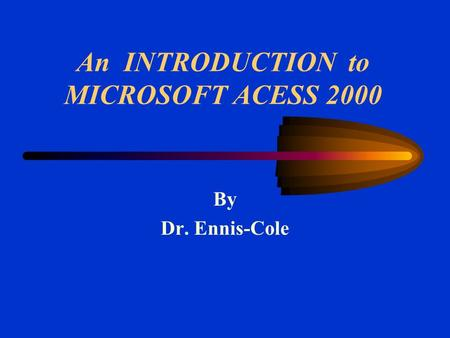 An INTRODUCTION to MICROSOFT ACESS 2000 By Dr. Ennis-Cole.
