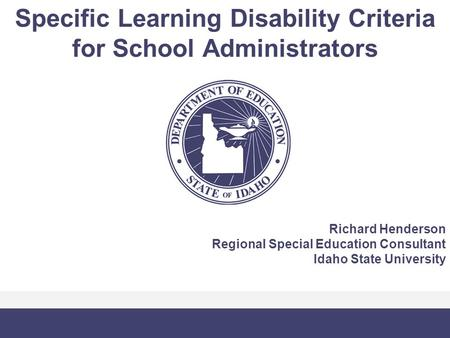 Specific Learning Disability Criteria for School Administrators Richard Henderson Regional Special Education Consultant Idaho State University.
