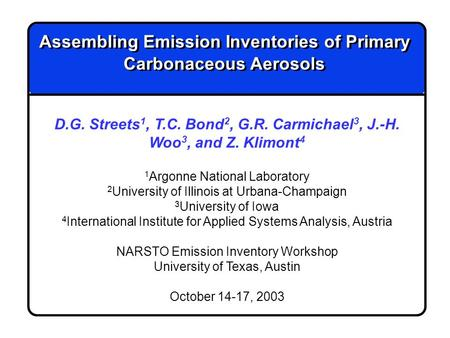 Assembling Emission Inventories of Primary Carbonaceous Aerosols D.G. Streets 1, T.C. Bond 2, G.R. Carmichael 3, J.-H. Woo 3, and Z. Klimont 4 1 Argonne.