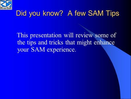 Did you know? A few SAM Tips This presentation will review some of the tips and tricks that might enhance your SAM experience.