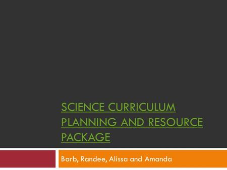 SCIENCE CURRICULUM PLANNING <strong>AND</strong> RESOURCE PACKAGE Barb, Randee, Alissa <strong>and</strong> Amanda.