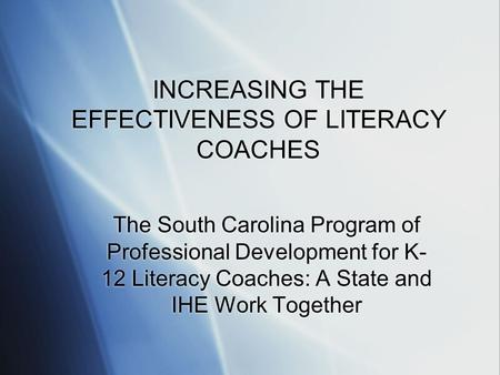 INCREASING THE EFFECTIVENESS OF LITERACY COACHES The South Carolina Program of Professional Development for K- 12 Literacy Coaches: A State and IHE Work.