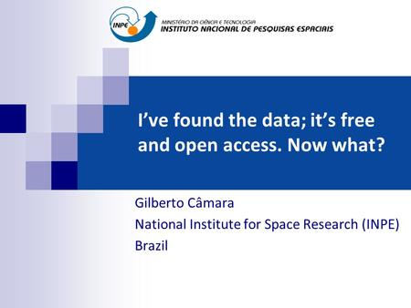 I've found the data; it's free and open access. Now what? Gilberto Câmara National Institute for Space Research (INPE) Brazil.