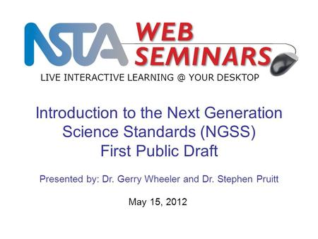 LIVE INTERACTIVE YOUR DESKTOP May 15, 2012 Introduction to the Next Generation Science Standards (NGSS) First Public Draft Presented by: Dr.
