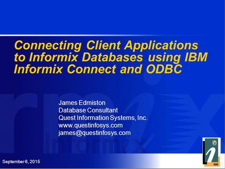 September 6, 2015 Connecting Client Applications to Informix Databases using IBM Informix Connect and ODBC James Edmiston Database Consultant Quest Information.
