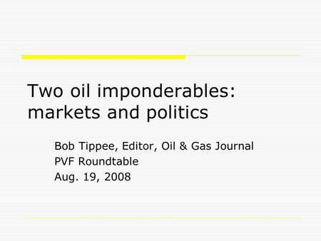 Two oil imponderables: markets and politics Bob Tippee, Editor, Oil & Gas Journal PVF Roundtable Aug. 19, 2008.