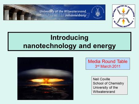 Introducing nanotechnology and energy Neil Coville School of Chemistry University of the Witwatersrand Media Round Table 3 rd March 2011.