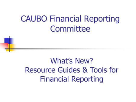 CAUBO Financial Reporting Committee What's New? Resource Guides & Tools for Financial Reporting.