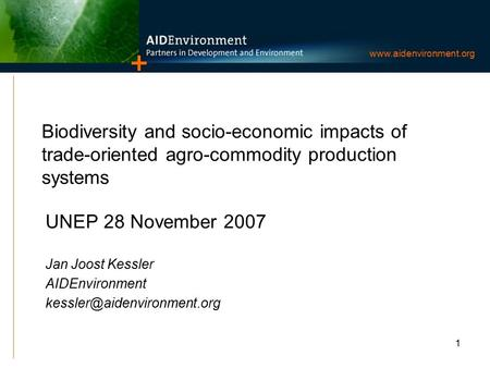 1 www.aidenvironment.org Biodiversity and socio-economic impacts of trade-oriented agro-commodity production systems UNEP 28 November 2007 Jan Joost Kessler.
