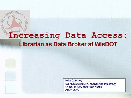 John Cherney Wisconsin Dept. of Transportation Library AASHTO RAC TKN Task Force Oct. 1, 2009 Increasing Data Access: Librarian as Data Broker at WisDOT.