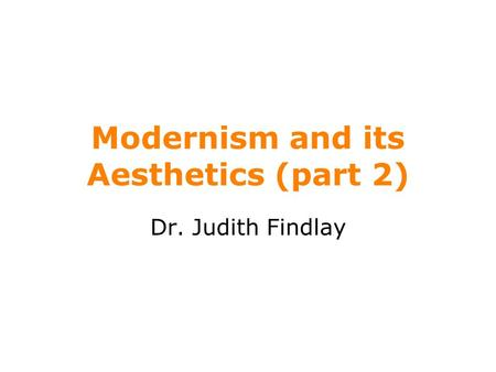 Modernism and its Aesthetics (part 2) Dr. Judith Findlay.