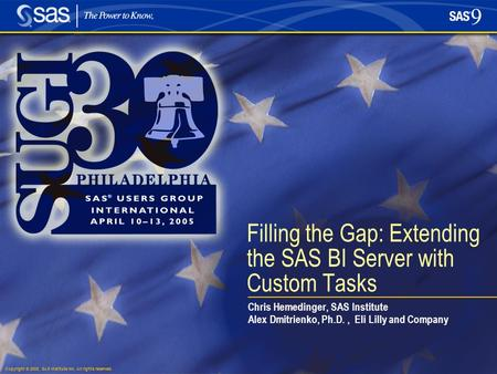 Copyright © 2005, SAS Institute Inc. All rights reserved. Filling the Gap: Extending the SAS BI Server with Custom Tasks Chris Hemedinger, SAS Institute.