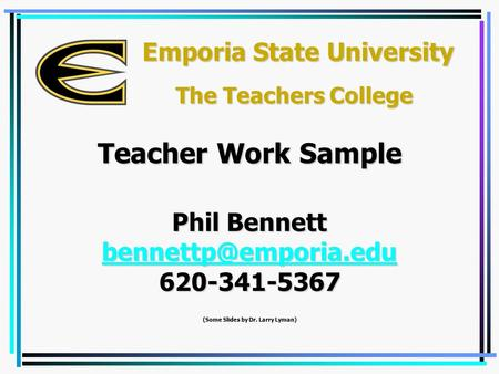 Emporia State University Phil Bennett 620-341-5367 (Some Slides by Dr. Larry Lyman) Teacher Work Sample The Teachers College.