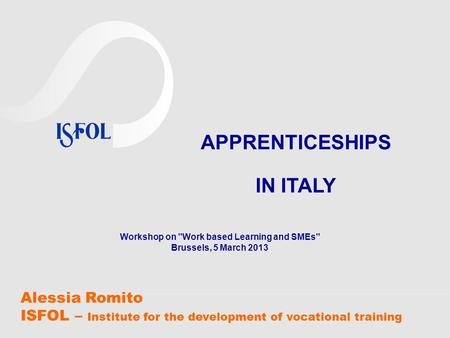 Alessia Romito ISFOL – Institute for the development of vocational training APPRENTICESHIPS IN ITALY Workshop on Work based Learning and SMEs Brussels,