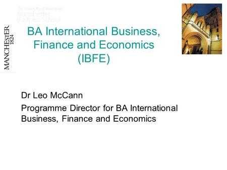 BA International Business, Finance and Economics (IBFE) Dr Leo McCann Programme Director for BA International Business, Finance and Economics.