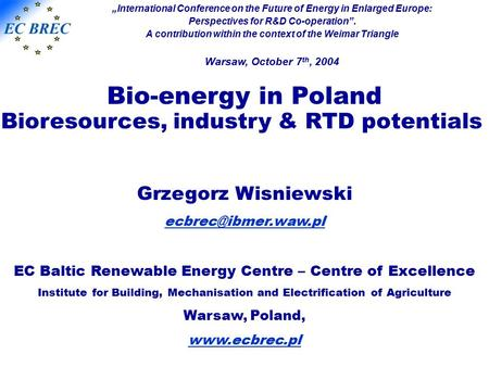Bio-energy in Poland Bioresources, industry & RTD potentials Grzegorz Wisniewski EC Baltic Renewable Energy Centre – Centre of Excellence.
