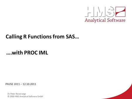Dr. Peter Bewerunge © 2009 HMS Analytical Software GmbH Calling R Functions from SAS… PhUSE 2011 – 12.10.2011 ….with PROC IML.