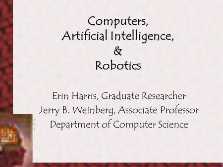 Computers, Artificial Intelligence, & Robotics Erin Harris, Graduate Researcher Jerry B. Weinberg, Associate Professor Department of Computer Science.