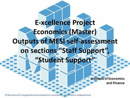 "E-xcellence Project Economics (Master) Outputs of MESI self-assessment on sections ""Staff Support"", ""Student Support"" Institute of Economics and Finance."