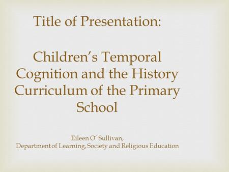 Title of Presentation: Children's Temporal Cognition and the History Curriculum of the Primary School Eileen O' Sullivan, Department of Learning, Society.