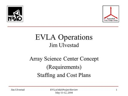 Jim UlvestadEVLA Mid-Project Review May 11-12, 2006 1 EVLA Operations Jim Ulvestad Array Science Center Concept (Requirements) Staffing and Cost Plans.