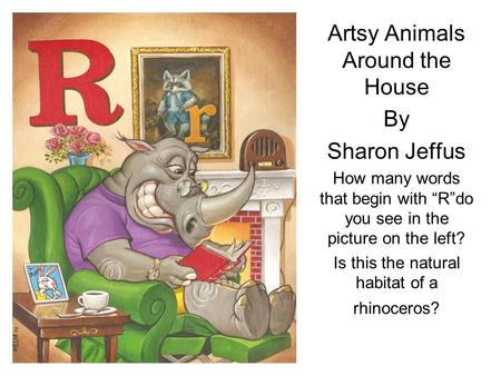 "Artsy Animals Around the House By Sharon Jeffus How many words that begin with ""R""do you see in the picture on the left? Is this the natural habitat of."