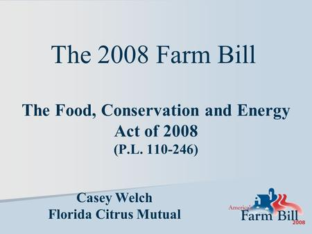 The Food, Conservation and Energy Act of 2008 (P.L. 110-246) Casey Welch Florida Citrus Mutual The 2008 Farm Bill.