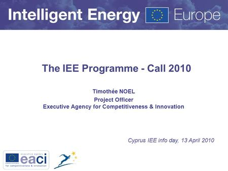 The IEE Programme - Call 2010 Timothée NOEL Project Officer Executive Agency for Competitiveness & Innovation Cyprus IEE info day, 13 April 2010.