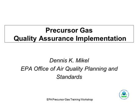 EPA Precursor Gas Training Workshop Precursor Gas Quality Assurance Implementation Dennis K. Mikel EPA Office of Air Quality Planning and Standards.