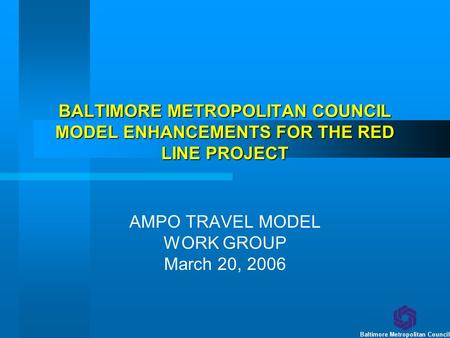 BALTIMORE METROPOLITAN COUNCIL MODEL ENHANCEMENTS FOR THE RED LINE PROJECT AMPO TRAVEL MODEL WORK GROUP March 20, 2006.