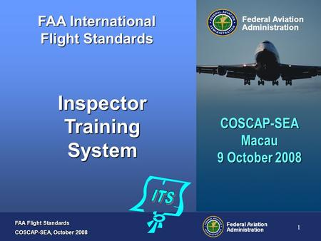 FAA Flight Standards COSCAP-SEA, October 2008 Federal Aviation Administration 1 FAA International Flight Standards Federal Aviation Administration Inspector.