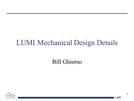 LUMI 1 LUMI Mechanical Design Details Bill Ghiorso.