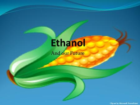 And our Future Clip art by Microsoft PowerPoint. Ethanol Ethanol is a chemical (similar to that of gasoline) that is mixed into gasoline, to help produce.