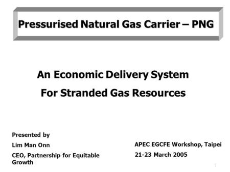 1 An Economic Delivery System For Stranded Gas Resources Presented by Lim Man Onn CEO, Partnership for Equitable Growth APEC EGCFE Workshop, Taipei 21-23.