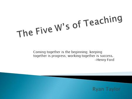 Ryan Taylor Coming together is the beginning; keeping together is progress; working together is success. -Henry Ford.