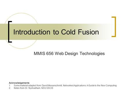 Introduction to Cold Fusion MMIS 656 Web Design Technologies Acknowledgements: 1.Some material adapted from David Messerschmitt, Networked Applications: