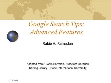 "11/23/2003 Google Search Tips: Advanced Features Rabie A. Ramadan Adapted from ""Robin Hartman, Associate Librarian Darling Library – Hope International."