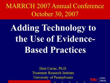 MARRCH 2007 Annual Conference October 30, 2007 Adding Technology to the Use of Evidence- Based Practices Deni Carise, Ph.D. Treatment Research Institute.