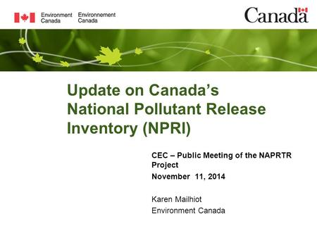 Update on Canada's National Pollutant Release Inventory (NPRI) CEC – Public Meeting of the NAPRTR Project November 11, 2014 Karen Mailhiot Environment.