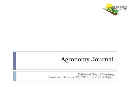 Agronomy Journal Editorial Board Meeting Tuesday, October 23, 2012, 3:00 to 5:00pm.