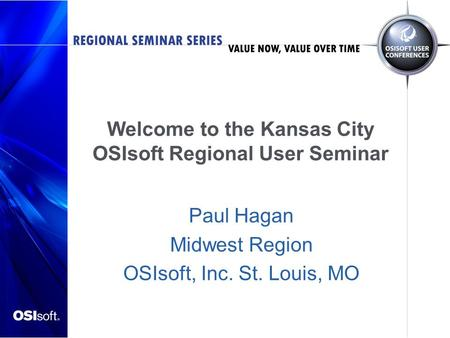 Welcome to the Kansas City OSIsoft Regional User Seminar Paul Hagan Midwest Region OSIsoft, Inc. St. Louis, MO.