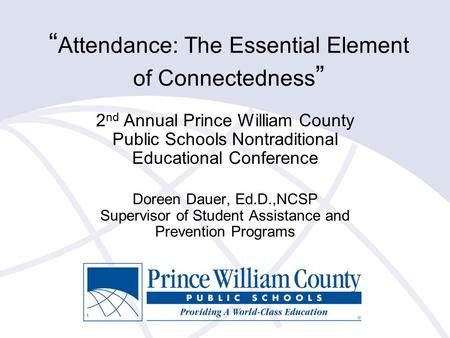 """ Attendance: The Essential Element of Connectedness "" 2 nd Annual Prince William County Public Schools Nontraditional Educational Conference Doreen Dauer,"