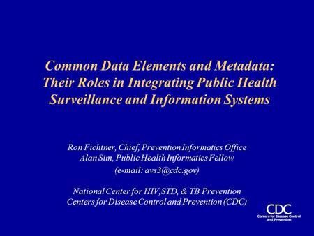 Common Data Elements and Metadata: Their Roles in Integrating Public Health Surveillance and Information Systems Ron Fichtner, Chief, Prevention Informatics.