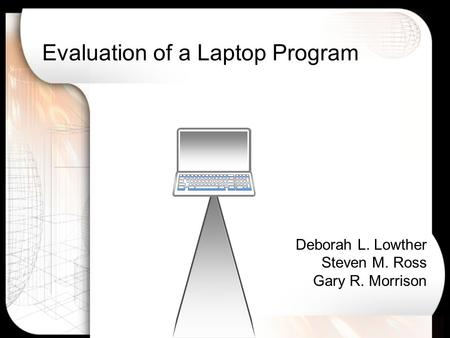 Evaluation of a Laptop Program Deborah L. Lowther Steven M. Ross Gary R. Morrison.