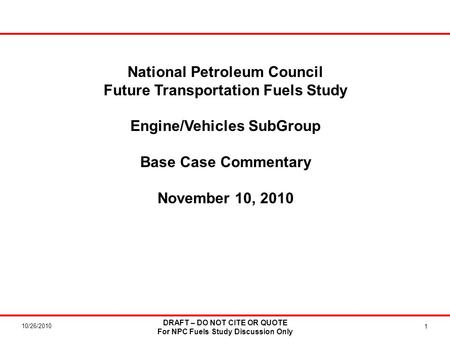 10/26/2010 DRAFT – DO NOT CITE OR QUOTE For NPC Fuels Study Discussion Only 1 National Petroleum Council Future Transportation Fuels Study Engine/Vehicles.