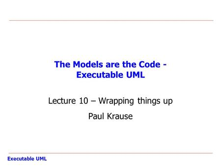 Executable UML The Models are the Code - Executable UML Lecture 10 – Wrapping things up Paul Krause.