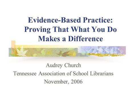 Evidence-Based Practice: Proving That What You Do Makes a Difference Audrey Church Tennessee Association of School Librarians November, 2006.