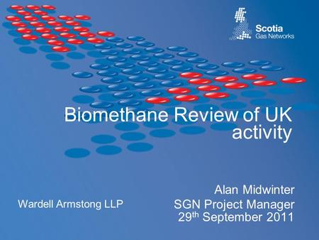 Biomethane Review of UK activity Alan Midwinter SGN Project Manager 29 th September 2011 Wardell Armstong LLP.