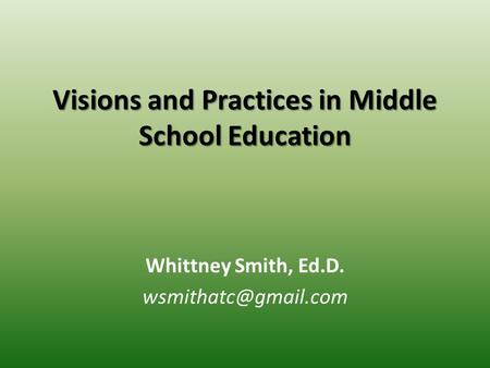 Visions and Practices in Middle School Education Whittney Smith, Ed.D.